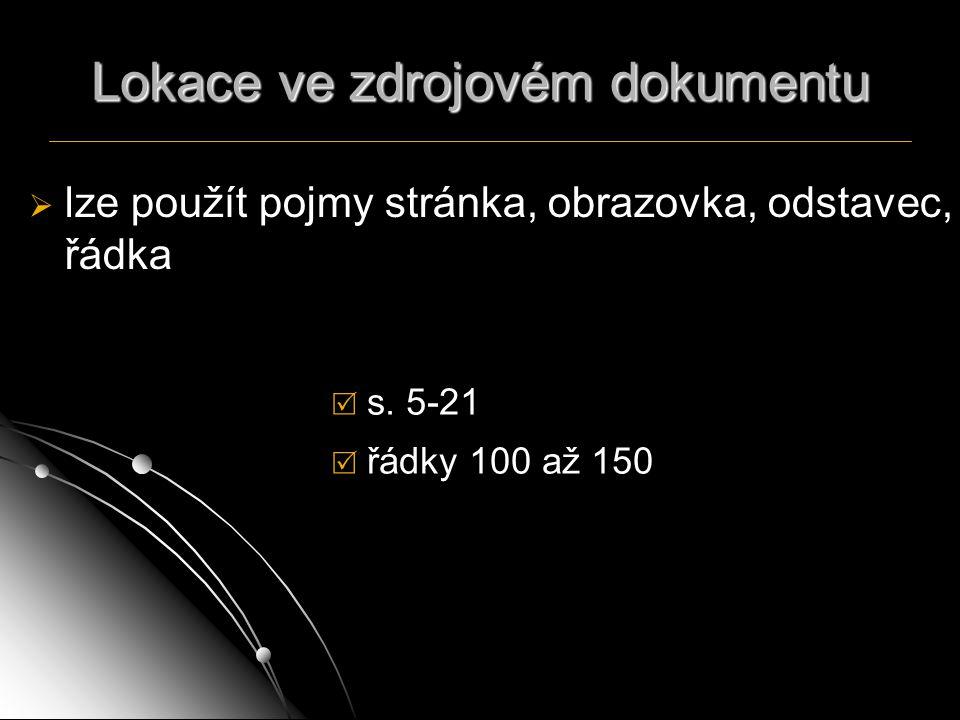 Lokace ve zdrojovém dokumentu   lze použít pojmy stránka, obrazovka, odstavec, řádka  s. 5-21  řádky 100 až 150
