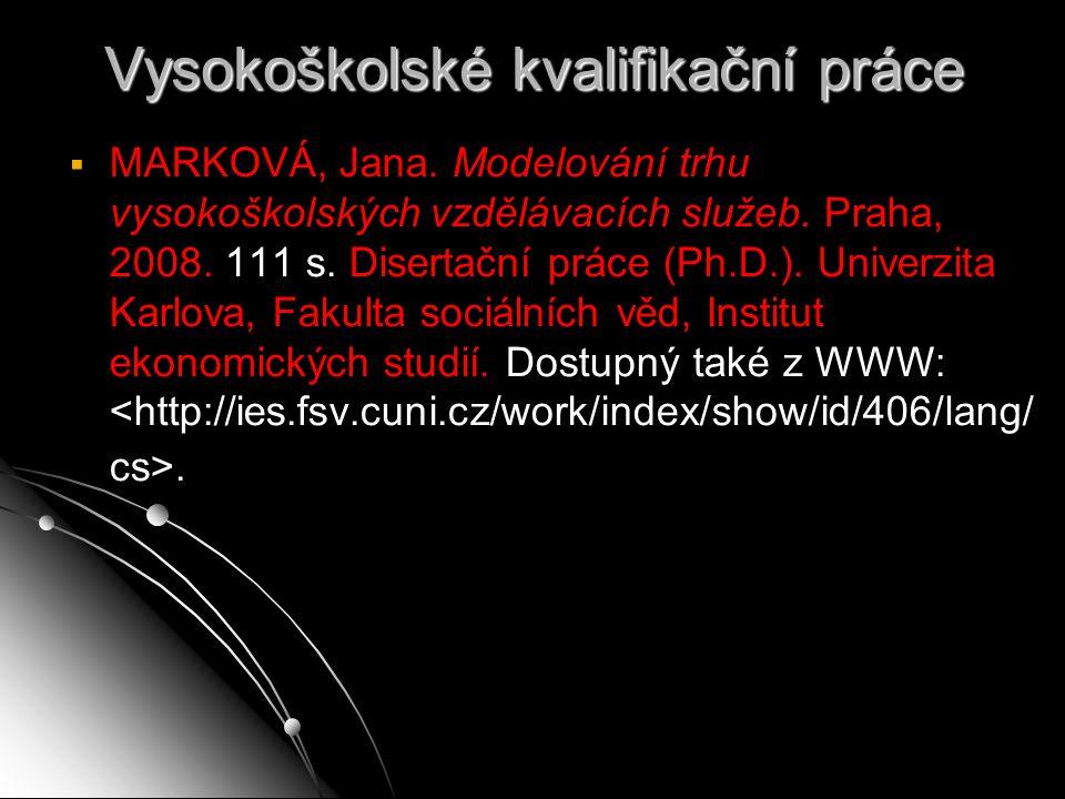 Vysokoškolské kvalifikační práce   MARKOVÁ, Jana. Modelování trhu vysokoškolských vzdělávacích služeb. Praha, 2008. 111 s. Disertační práce (Ph.D.).