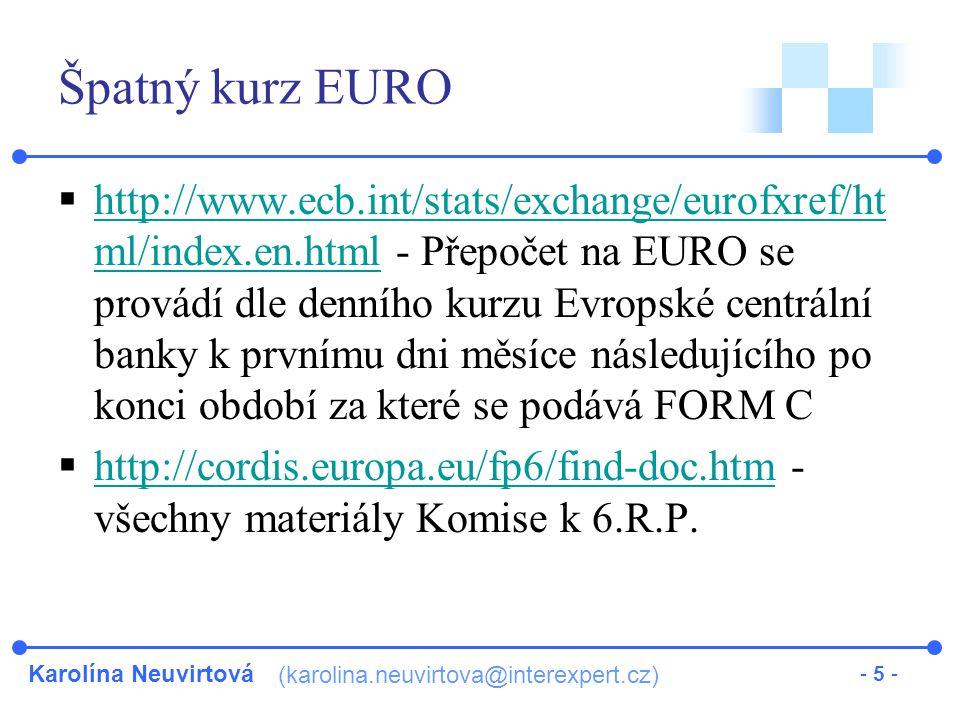 Karolína Neuvirtová (karolina.neuvirtova@interexpert.cz) - 5 - Špatný kurz EURO  http://www.ecb.int/stats/exchange/eurofxref/ht ml/index.en.html - Přepočet na EURO se provádí dle denního kurzu Evropské centrální banky k prvnímu dni měsíce následujícího po konci období za které se podává FORM C http://www.ecb.int/stats/exchange/eurofxref/ht ml/index.en.html  http://cordis.europa.eu/fp6/find-doc.htm - všechny materiály Komise k 6.R.P.