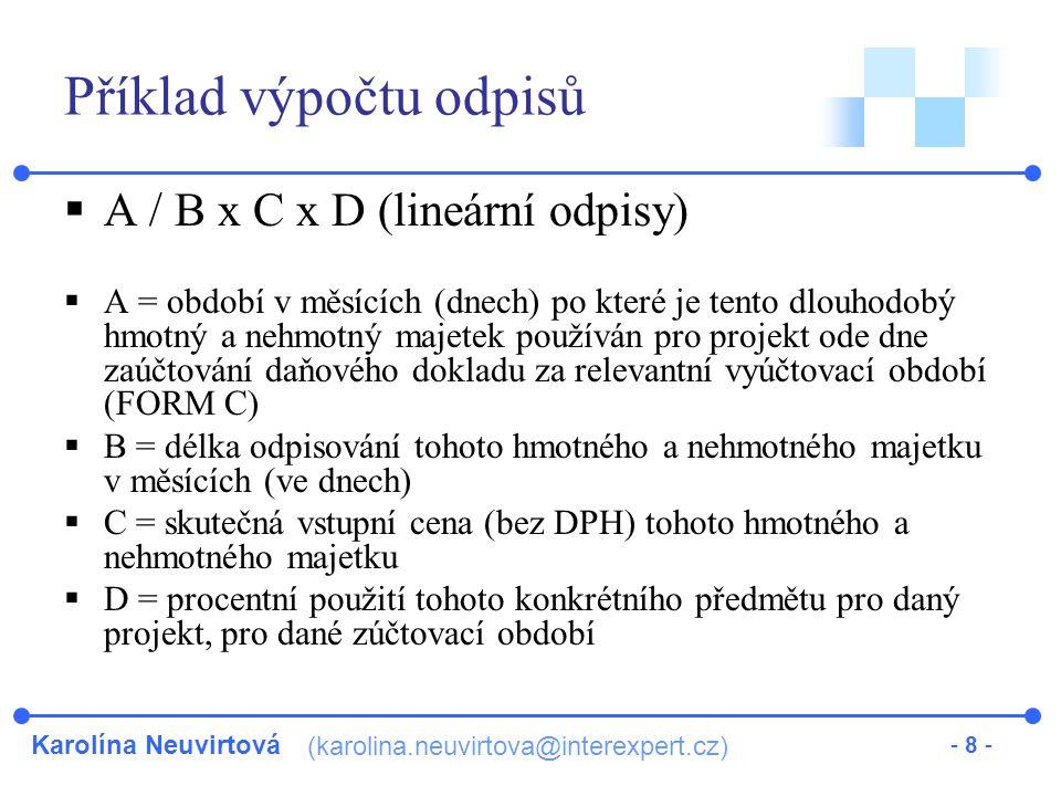 Karolína Neuvirtová (karolina.neuvirtova@interexpert.cz) - 8 - Příklad výpočtu odpisů  A / B x C x D (lineární odpisy)  A = období v měsících (dnech) po které je tento dlouhodobý hmotný a nehmotný majetek používán pro projekt ode dne zaúčtování daňového dokladu za relevantní vyúčtovací období (FORM C)  B = délka odpisování tohoto hmotného a nehmotného majetku v měsících (ve dnech)  C = skutečná vstupní cena (bez DPH) tohoto hmotného a nehmotného majetku  D = procentní použití tohoto konkrétního předmětu pro daný projekt, pro dané zúčtovací období