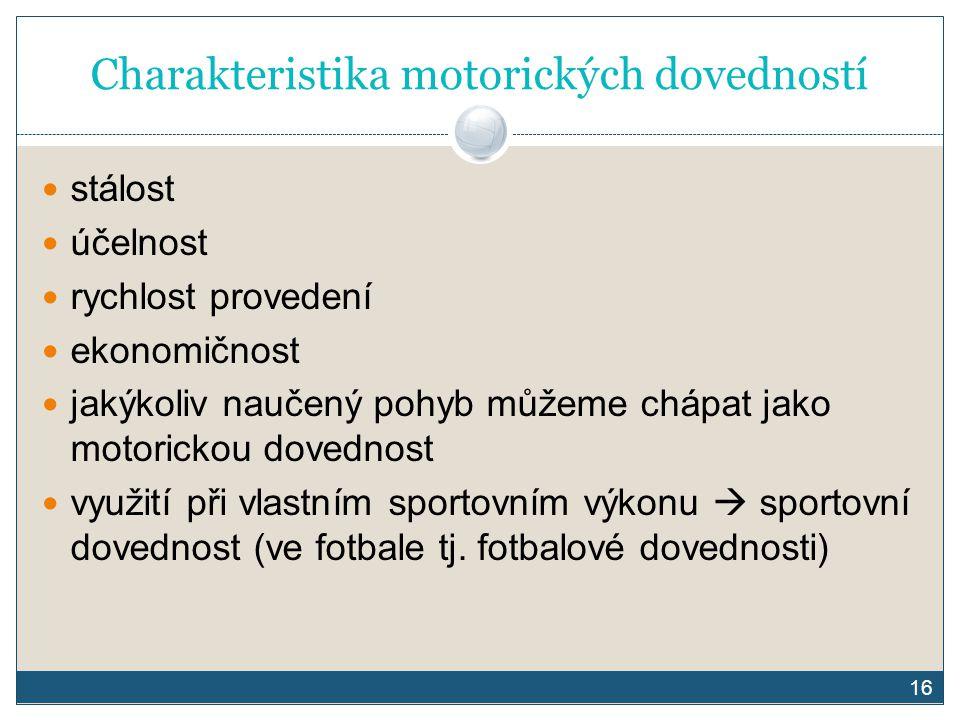 16 Charakteristika motorických dovedností stálost účelnost rychlost provedení ekonomičnost jakýkoliv naučený pohyb můžeme chápat jako motorickou doved