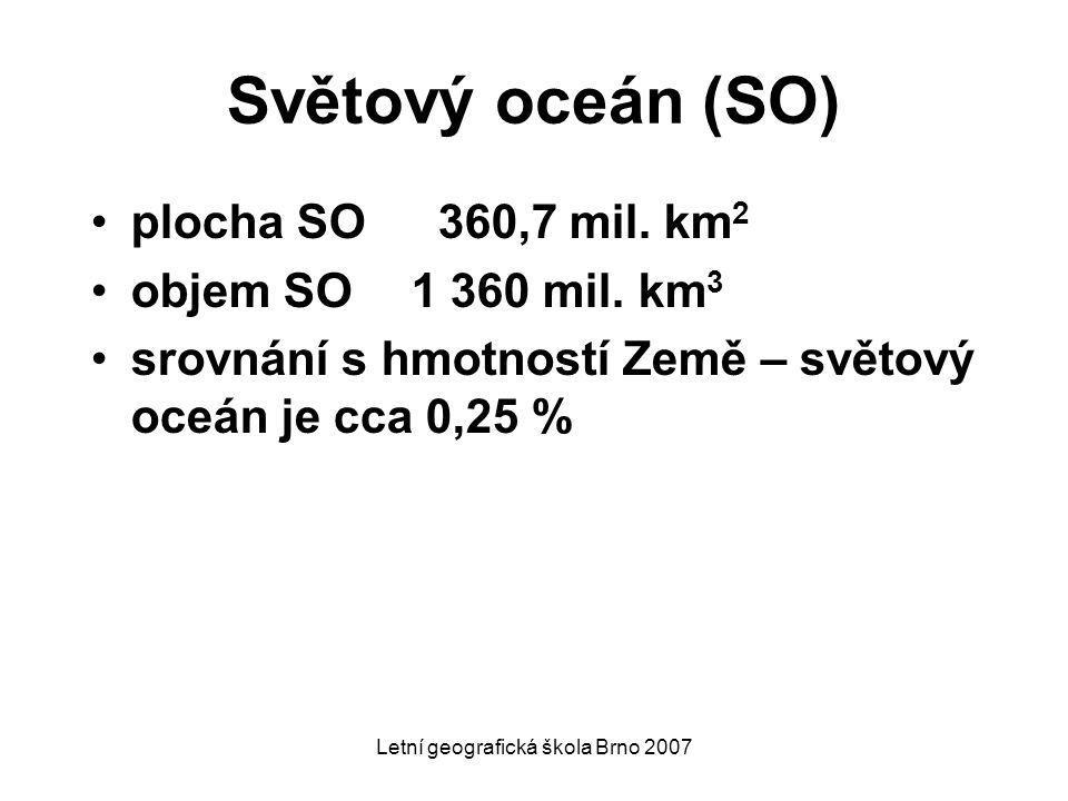 Světový oceán (SO) plocha SO 360,7 mil. km 2 objem SO1 360 mil. km 3 srovnání s hmotností Země – světový oceán je cca 0,25 %