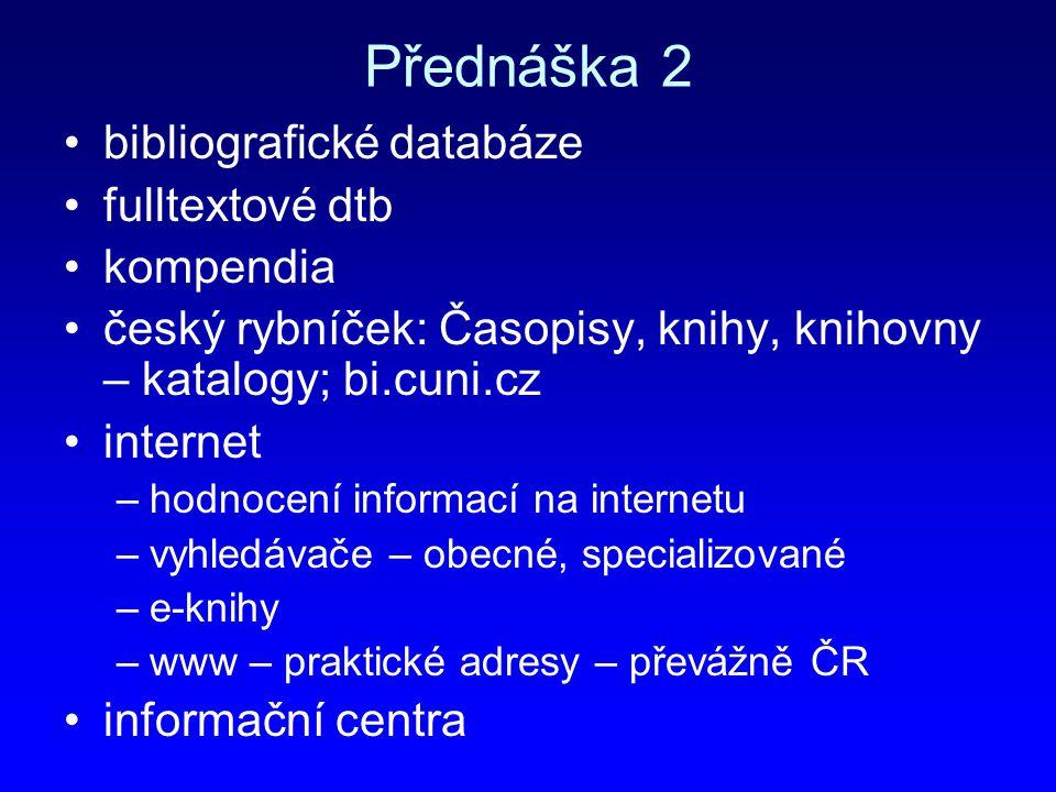 Přednáška 2 bibliografické databáze fulltextové dtb kompendia český rybníček: Časopisy, knihy, knihovny – katalogy; bi.cuni.cz internet –hodnocení inf