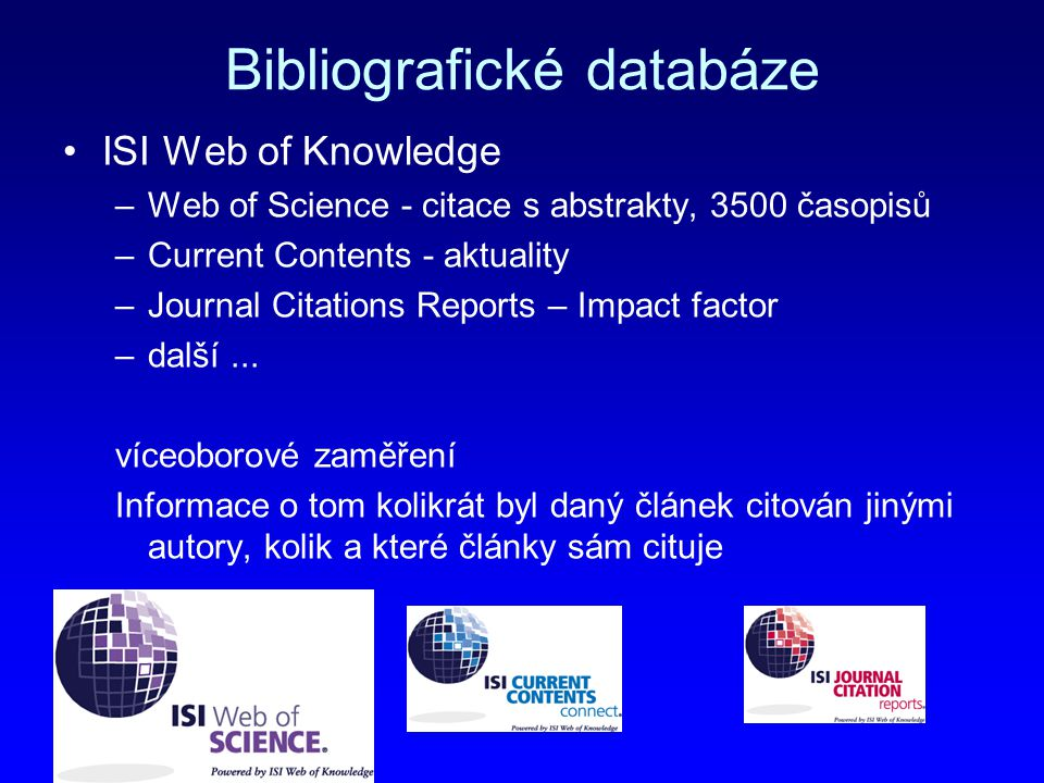 Bibliografické databáze ISI Web of Knowledge –Web of Science - citace s abstrakty, 3500 časopisů –Current Contents - aktuality –Journal Citations Repo