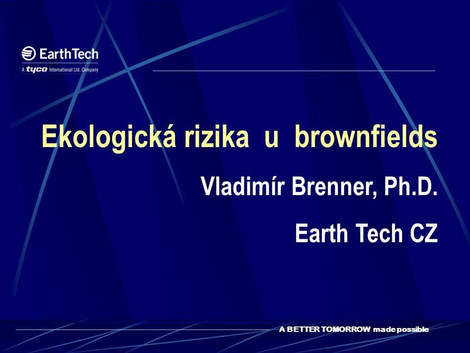 A BETTER TOMORROW made possible Ekologická rizika u brownfields Vladimír Brenner, Ph.D. Earth Tech CZ
