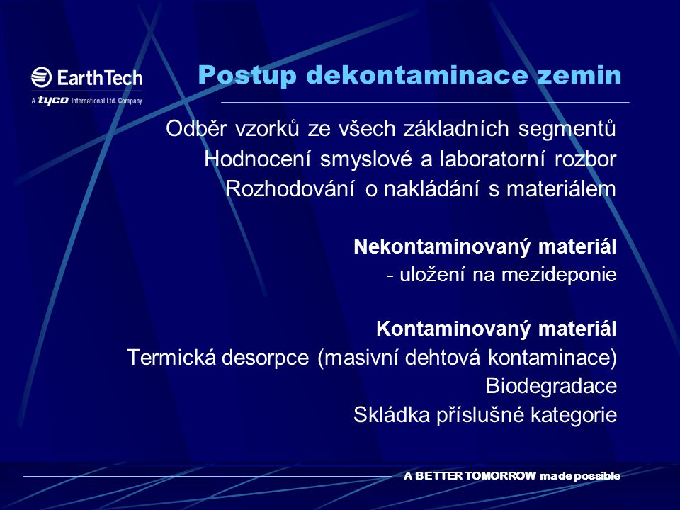 A BETTER TOMORROW made possible Postup dekontaminace zemin Odběr vzorků ze všech základních segmentů Hodnocení smyslové a laboratorní rozbor Rozhodování o nakládání s materiálem Nekontaminovaný materiál - uložení na mezideponie Kontaminovaný materiál Termická desorpce (masivní dehtová kontaminace) Biodegradace Skládka příslušné kategorie
