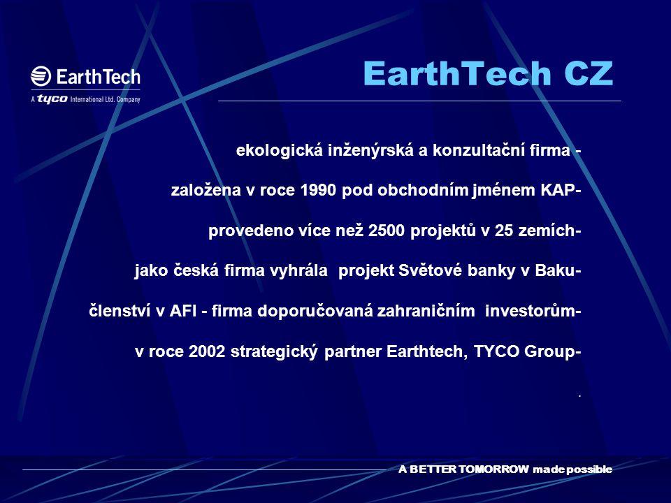 A BETTER TOMORROW made possible EarthTech CZ ekologická inženýrská a konzultační firma - založena v roce 1990 pod obchodním jménem KAP- provedeno více než 2500 projektů v 25 zemích- jako česká firma vyhrála projekt Světové banky v Baku- členství v AFI - firma doporučovaná zahraničním investorům- v roce 2002 strategický partner Earthtech, TYCO Group-.