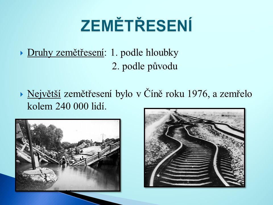  Druhy zemětřesení: 1. podle hloubky 2. podle původu  Největší zemětřesení bylo v Číně roku 1976, a zemřelo kolem 240 000 lidí.
