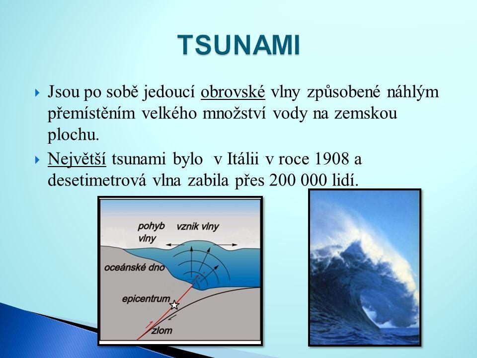  Jsou po sobě jedoucí obrovské vlny způsobené náhlým přemístěním velkého množství vody na zemskou plochu.  Největší tsunami bylo v Itálii v roce 190