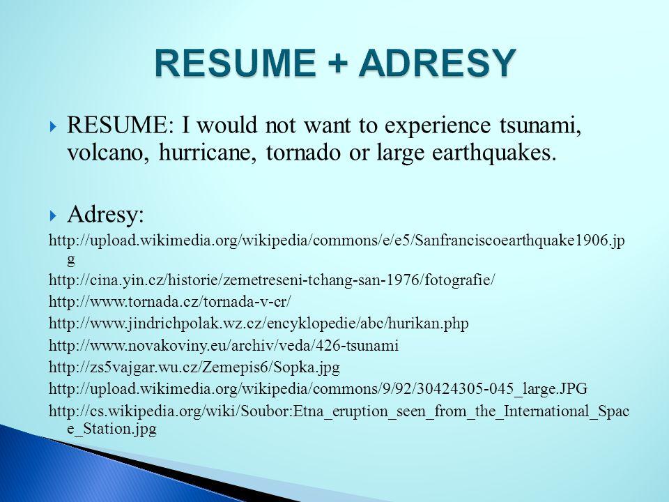  RESUME: I would not want to experience tsunami, volcano, hurricane, tornado or large earthquakes.  Adresy: http://upload.wikimedia.org/wikipedia/co