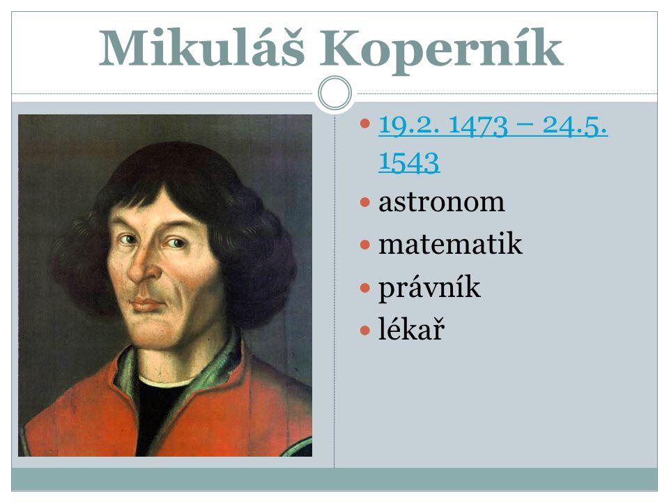 Mikuláš Koperník 19.2. 1473 – 24.5. 1543 19.2. 1473 – 24.5. 1543 astronom matematik právník lékař