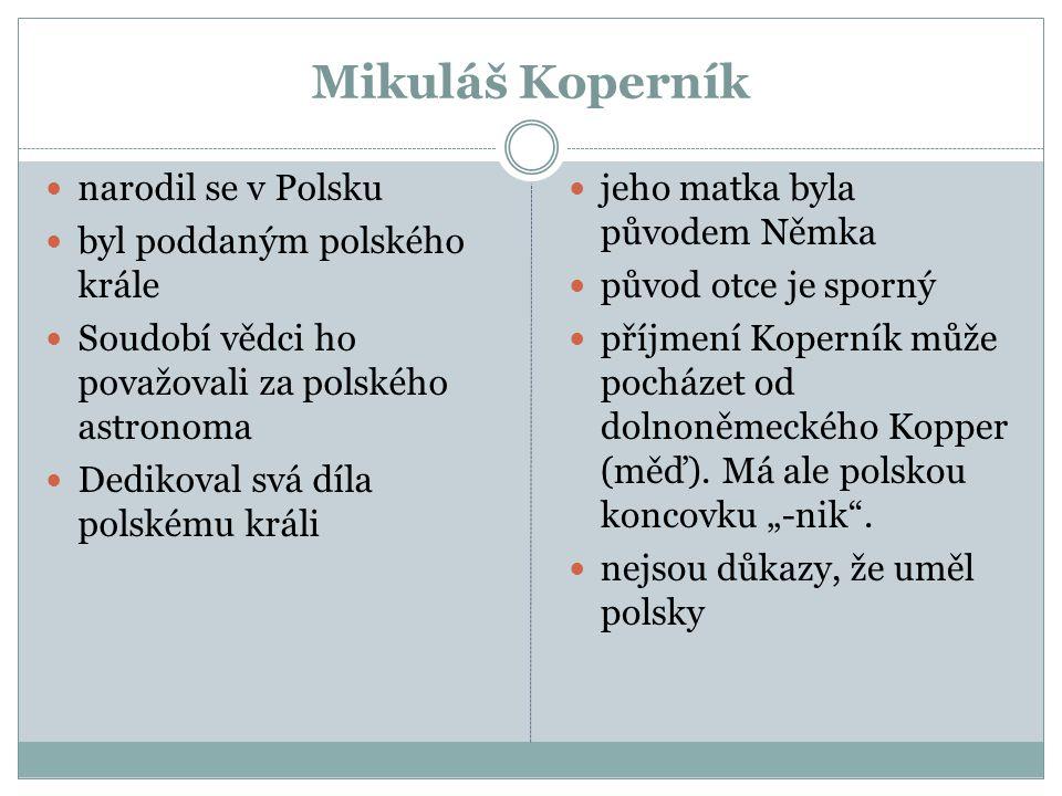 Mikuláš Koperník narodil se v Polsku byl poddaným polského krále Soudobí vědci ho považovali za polského astronoma Dedikoval svá díla polskému králi j