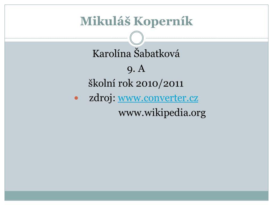 Mikuláš Koperník Karolína Šabatková 9. A školní rok 2010/2011 zdroj: www.converter.czwww.converter.cz www.wikipedia.org
