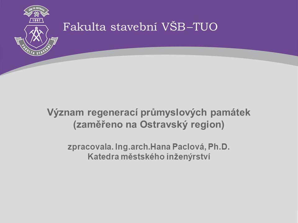 Význam regenerací průmyslových památek (zaměřeno na Ostravský region) zpracovala. Ing.arch.Hana Paclová, Ph.D. Katedra městského inženýrství Fakulta s