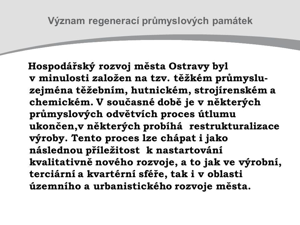 Význam regenerací průmyslových památek Hospodářský rozvoj města Ostravy byl v minulosti založen na tzv. těžkém průmyslu- zejména těžebním, hutnickém,