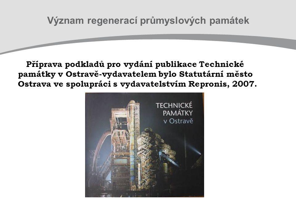Význam regenerací průmyslových památek Příprava podkladů pro vydání publikace Technické památky v Ostravě-vydavatelem bylo Statutární město Ostrava ve spolupráci s vydavatelstvím Repronis, 2007.