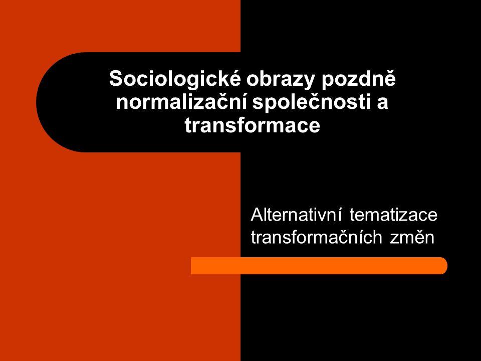 Sociologické obrazy pozdně normalizační společnosti a transformace Alternativní tematizace transformačních změn
