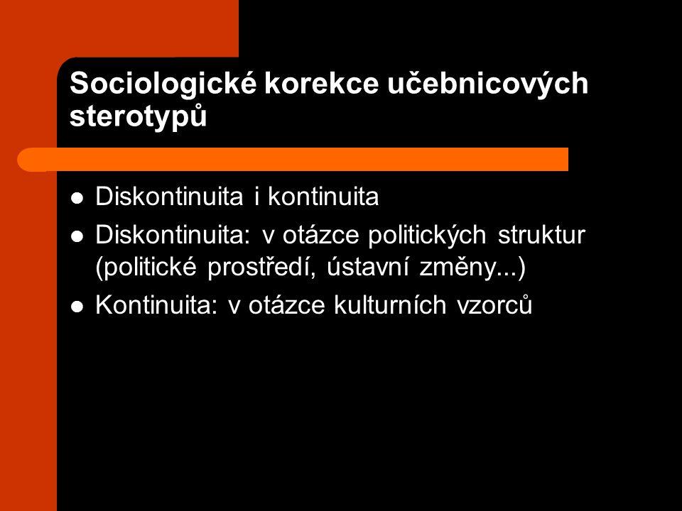 Sociologické korekce učebnicových sterotypů Diskontinuita i kontinuita Diskontinuita: v otázce politických struktur (politické prostředí, ústavní změny...) Kontinuita: v otázce kulturních vzorců