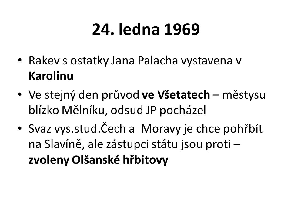 24. ledna 1969 Rakev s ostatky Jana Palacha vystavena v Karolinu Ve stejný den průvod ve Všetatech – městysu blízko Mělníku, odsud JP pocházel Svaz vy