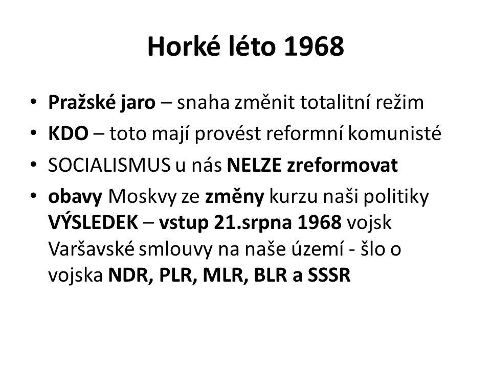 Horké léto 1968 Pražské jaro – snaha změnit totalitní režim KDO – toto mají provést reformní komunisté SOCIALISMUS u nás NELZE zreformovat obavy Moskvy ze změny kurzu naši politiky VÝSLEDEK – vstup 21.srpna 1968 vojsk Varšavské smlouvy na naše území - šlo o vojska NDR, PLR, MLR, BLR a SSSR