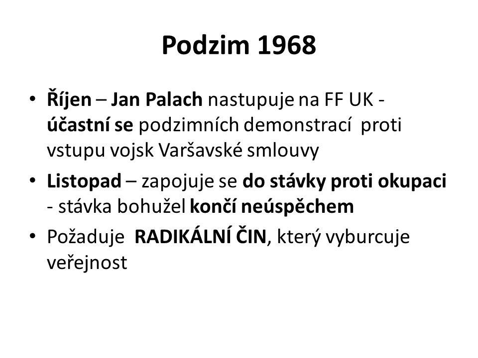 Podzim 1968 Říjen – Jan Palach nastupuje na FF UK - účastní se podzimních demonstrací proti vstupu vojsk Varšavské smlouvy Listopad – zapojuje se do stávky proti okupaci - stávka bohužel končí neúspěchem Požaduje RADIKÁLNÍ ČIN, který vyburcuje veřejnost