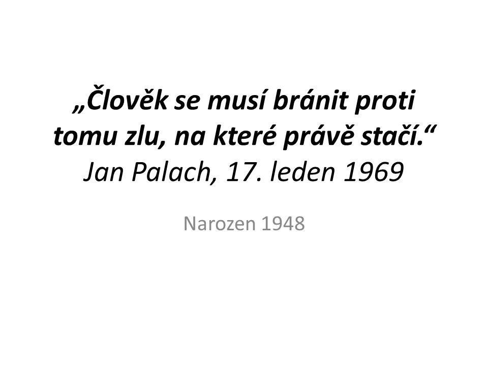 """""""Člověk se musí bránit proti tomu zlu, na které právě stačí. Jan Palach, 17."""
