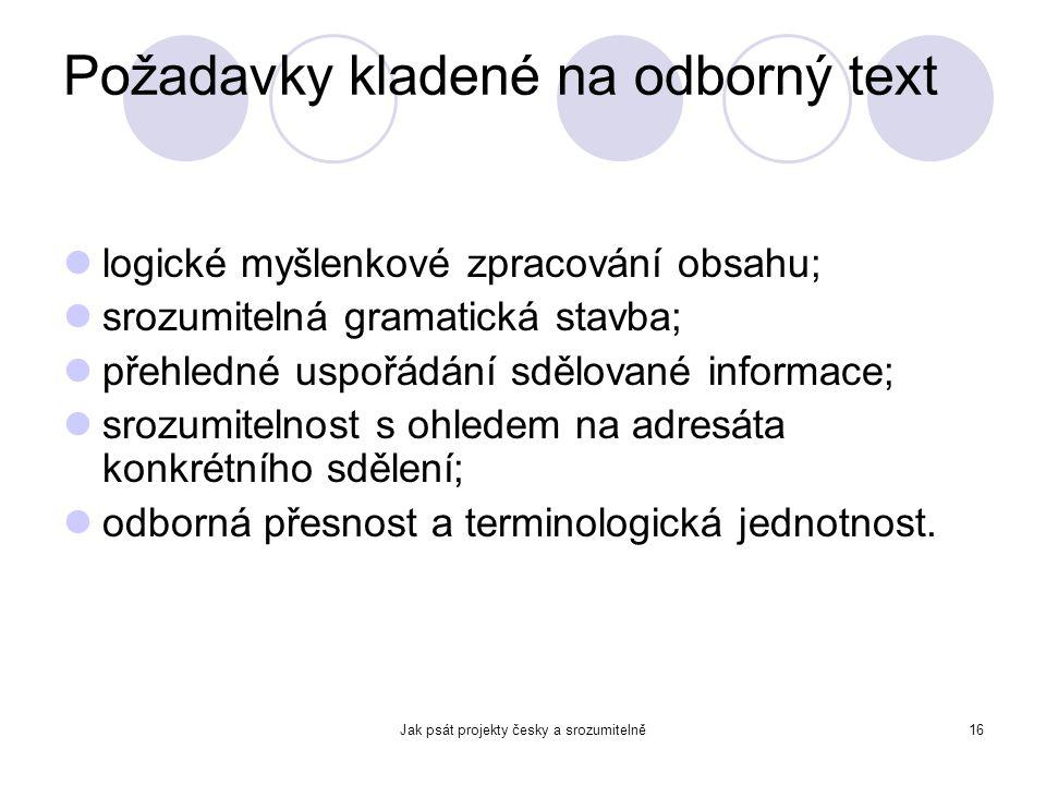 Jak psát projekty česky a srozumitelně16 Požadavky kladené na odborný text logické myšlenkové zpracování obsahu; srozumitelná gramatická stavba; přehl
