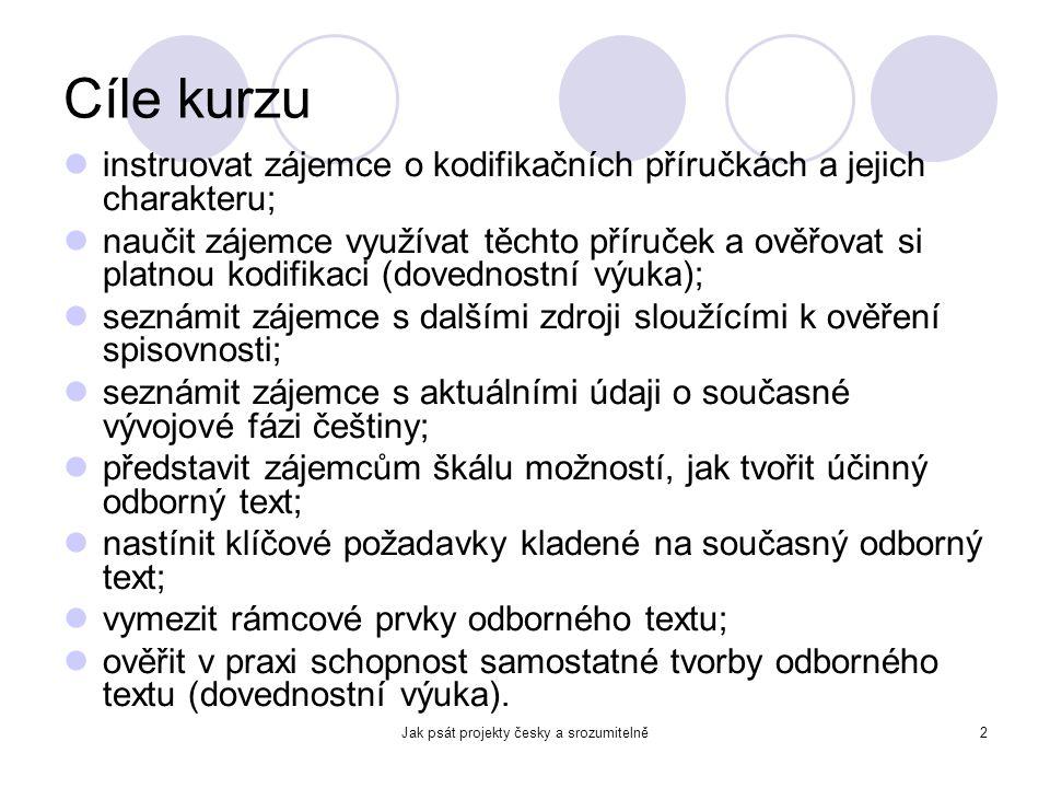 Jak psát projekty česky a srozumitelně2 Cíle kurzu instruovat zájemce o kodifikačních příručkách a jejich charakteru; naučit zájemce využívat těchto p