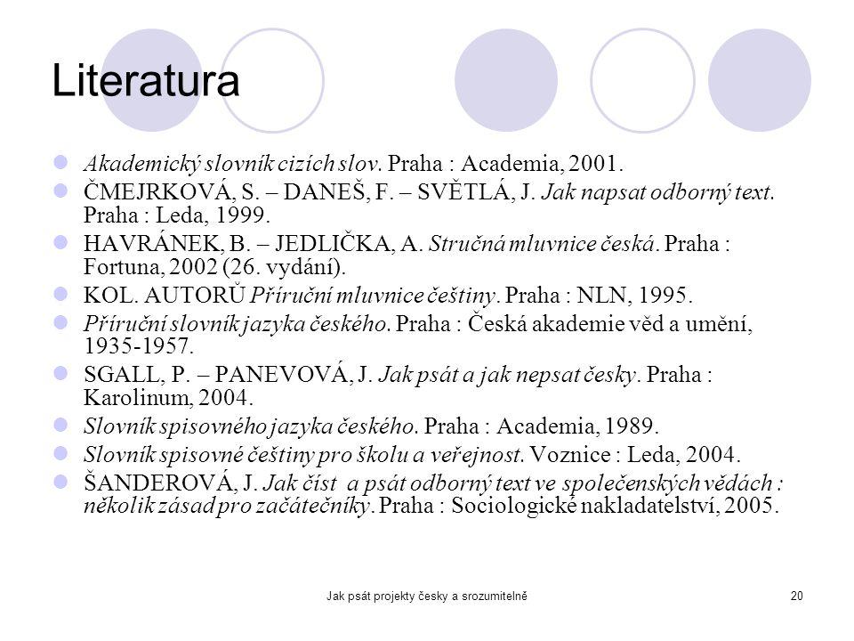 Jak psát projekty česky a srozumitelně20 Literatura Akademický slovník cizích slov. Praha : Academia, 2001. ČMEJRKOVÁ, S. – DANEŠ, F. – SVĚTLÁ, J. Jak