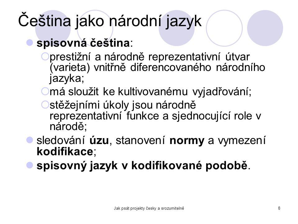 Jak psát projekty česky a srozumitelně8 Čeština jako národní jazyk spisovná čeština:  prestižní a národně reprezentativní útvar (varieta) vnitřně dif
