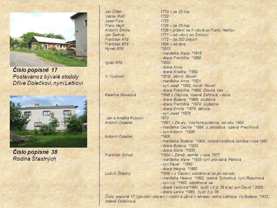 Číslo popisné 17 Postaveno z bývalé stodoly Dříve Dolečkovi, nyní Letkovi Číslo popisné 38 Rodina Šťastných Jan Čížek 1710 – za 25 kop Václav Kočí 172