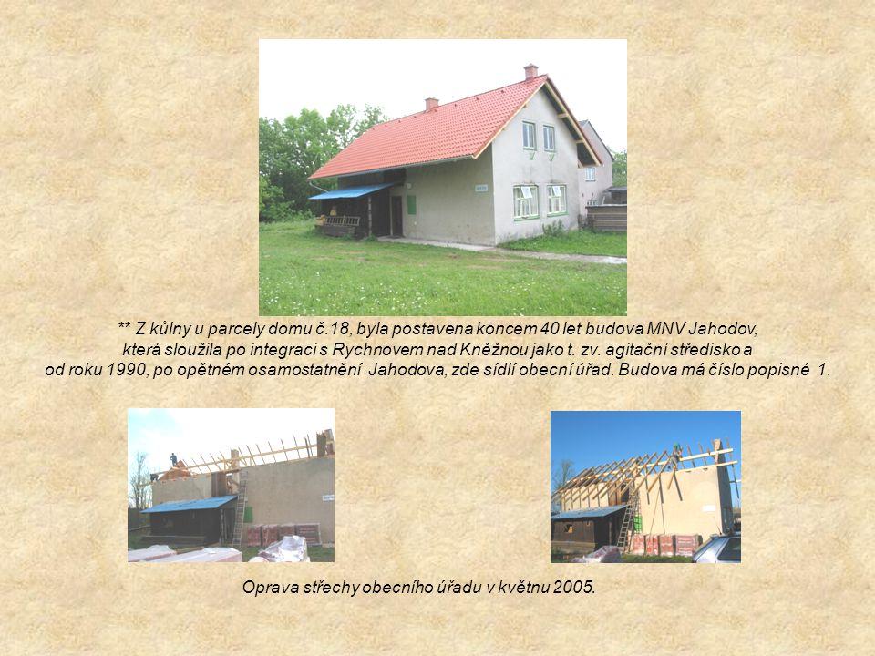 ** Z kůlny u parcely domu č.18, byla postavena koncem 40 let budova MNV Jahodov, která sloužila po integraci s Rychnovem nad Kněžnou jako t. zv. agita