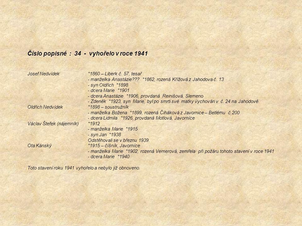 Číslo popisné : 34 - vyhořelo v roce 1941 Josef Nedvídek *1860 – Liberk č. 57, tesař - manželka Anastázie??? *1862, rozená Křížová z Jahodova č. 13 -