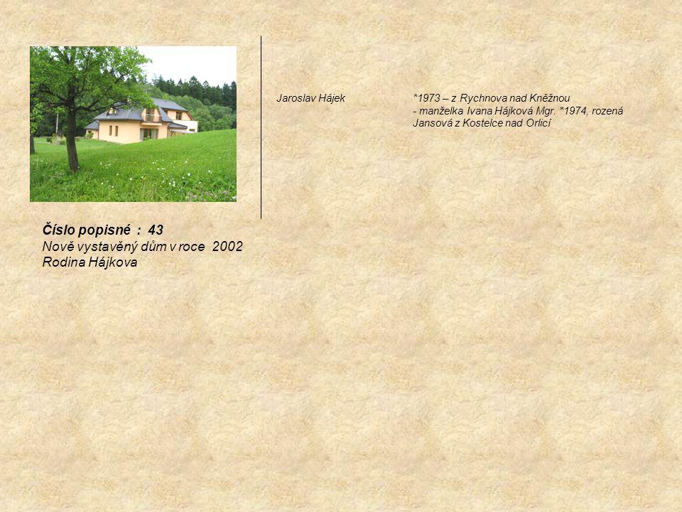 Jaroslav Hájek *1973 – z Rychnova nad Kněžnou - manželka Ivana Hájková Mgr. *1974, rozená Jansová z Kostelce nad Orlicí Číslo popisné : 43 Nově vystav