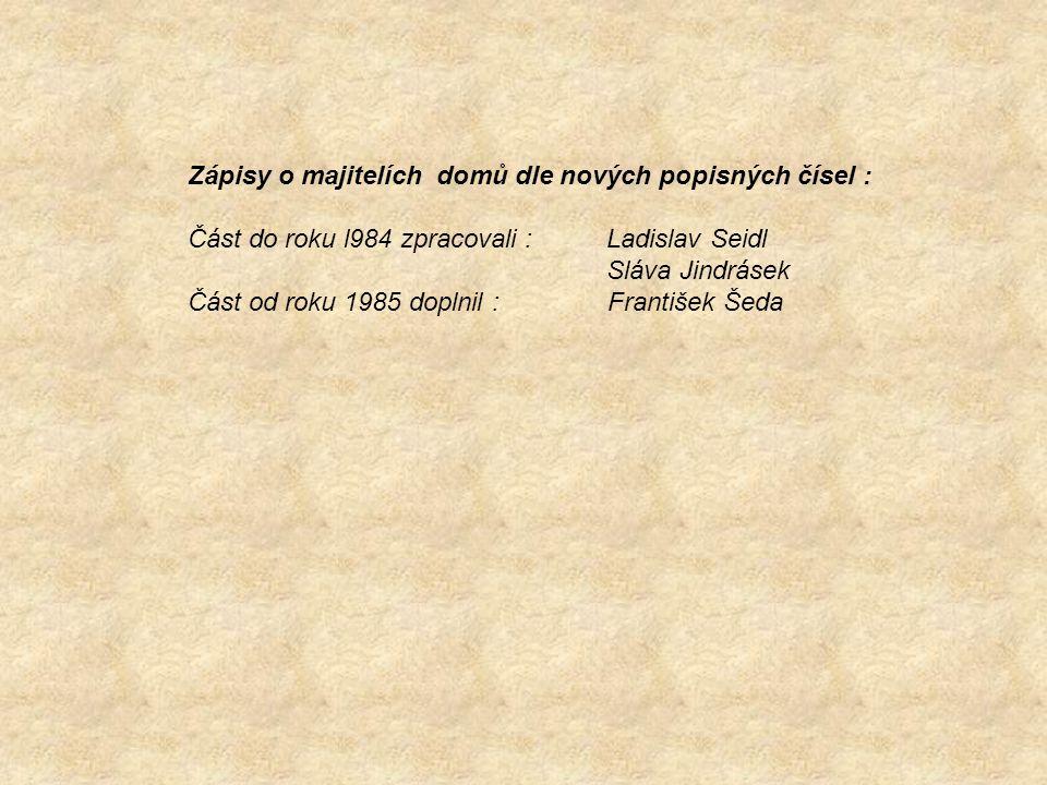 Zápisy o majitelích domů dle nových popisných čísel : Část do roku l984 zpracovali :Ladislav Seidl Sláva Jindrásek Část od roku 1985 doplnil : Františ