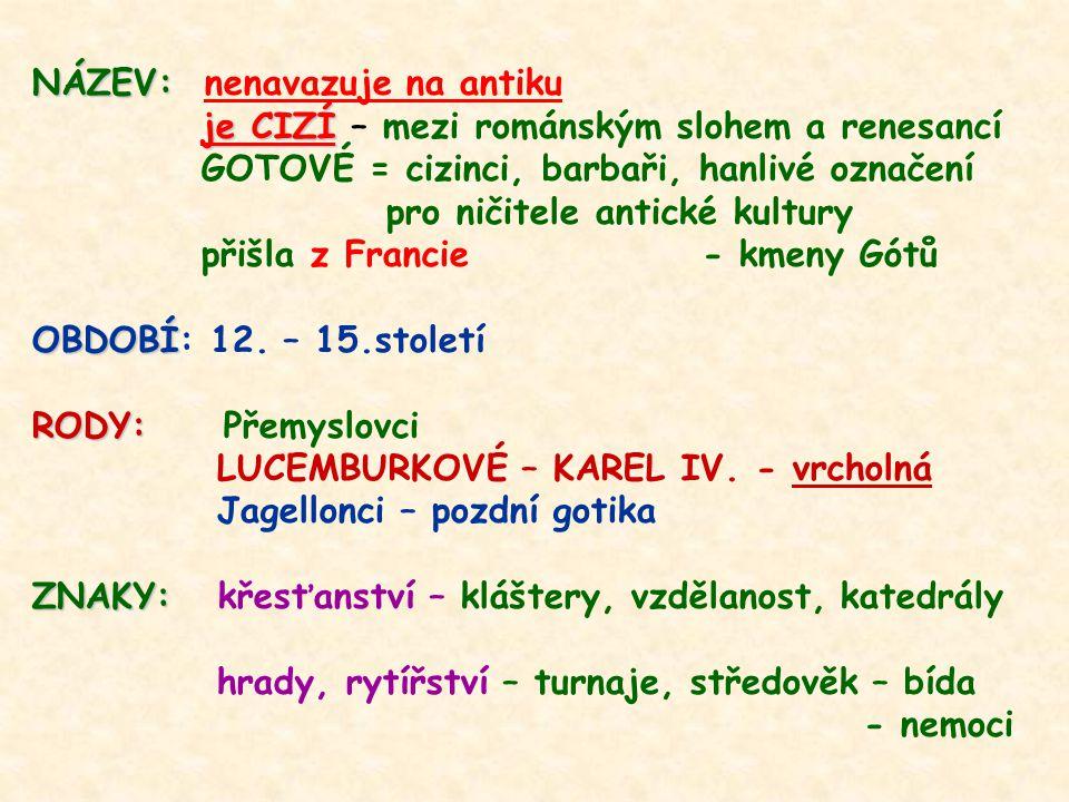 NÁZEV: NÁZEV: nenavazuje na antiku je CIZÍ je CIZÍ – mezi románským slohem a renesancí GOTOVÉ = cizinci, barbaři, hanlivé označení pro ničitele antické kultury přišla z Francie - kmeny Gótů OBDOBÍ OBDOBÍ: 12.
