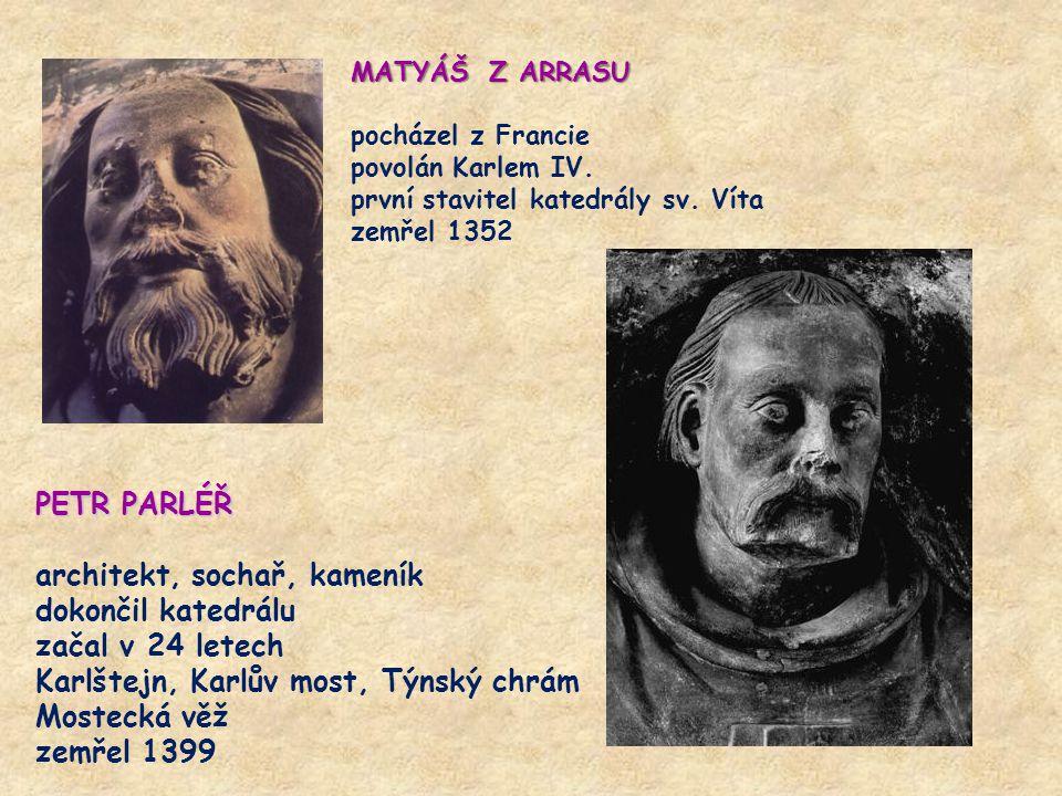 MATYÁŠ Z ARRASU pocházel z Francie povolán Karlem IV. první stavitel katedrály sv. Víta zemřel 1352 PETR PARLÉŘ architekt, sochař, kameník dokončil ka