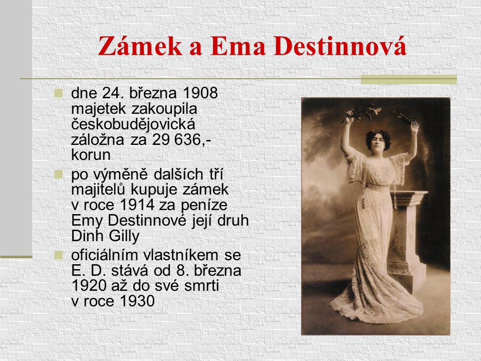 Zámek a Ema Destinnová dne 24. března 1908 majetek zakoupila českobudějovická záložna za 29 636,- korun po výměně dalších tří majitelů kupuje zámek v