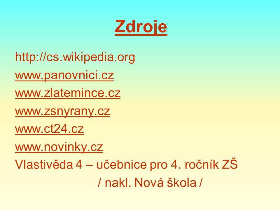 Zdroje http://cs.wikipedia.org www.panovnici.cz www.zlatemince.cz www.zsnyrany.cz www.ct24.cz www.novinky.cz Vlastivěda 4 – učebnice pro 4. ročník ZŠ