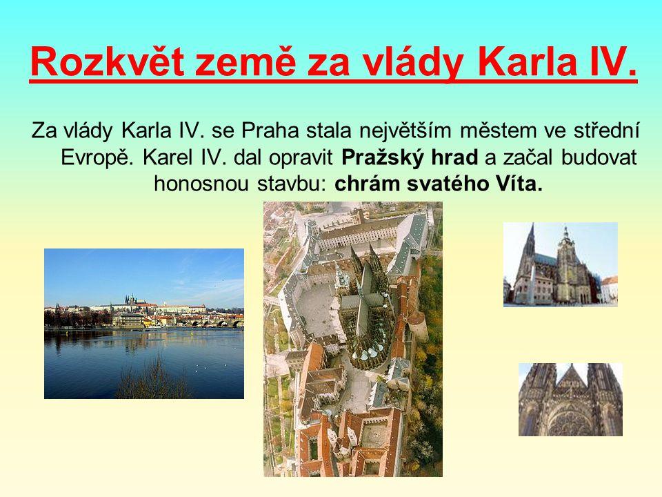 Rozkvět země za vlády Karla IV. Za vlády Karla IV. se Praha stala největším městem ve střední Evropě. Karel IV. dal opravit Pražský hrad a začal budov