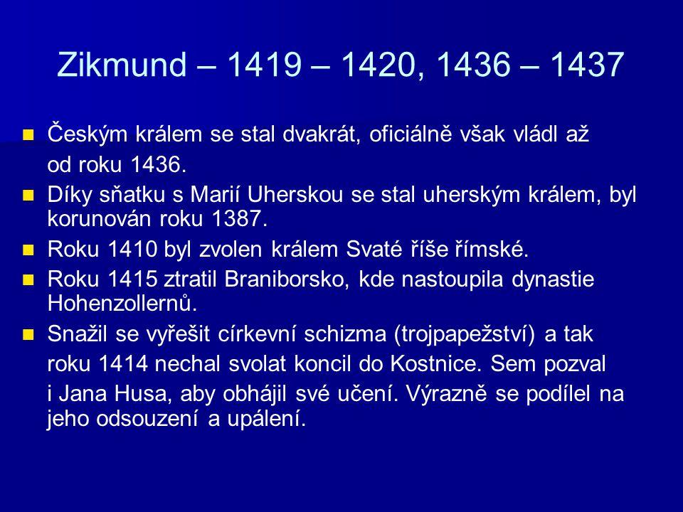 Zikmund – 1419 – 1420, 1436 – 1437 Vedl první dvě křížové výpravy proti husitům (Vítkov, Kutná Hora).