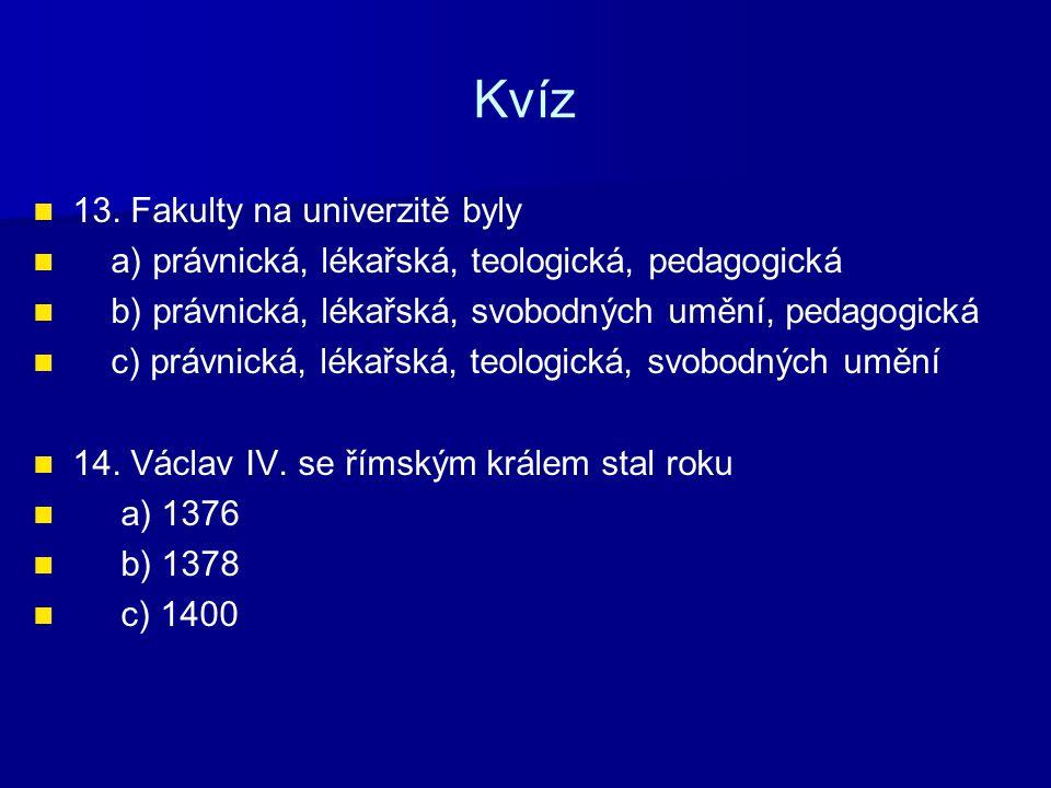 Kvíz 15.Václav IV. nechal umučit a) Arnošta z Pardubic b) Jana z Jenštejna c) Jana Nepomuckého 16.
