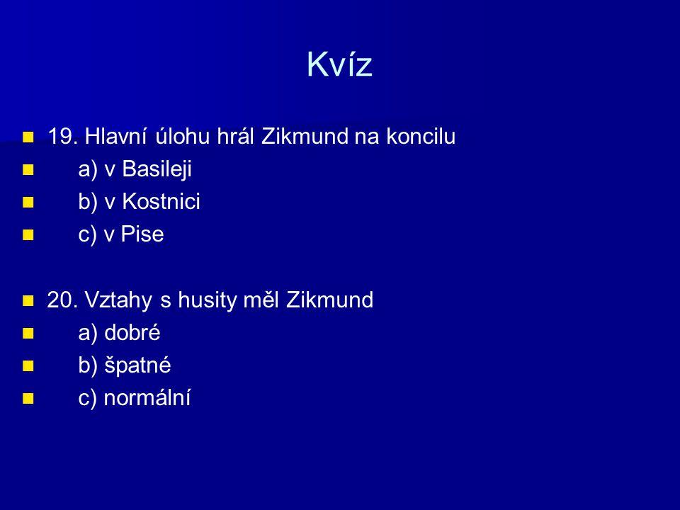 Kvíz 19.Hlavní úlohu hrál Zikmund na koncilu a) v Basileji b) v Kostnici c) v Pise 20.