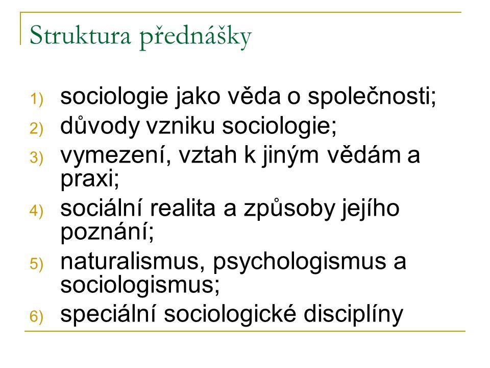 Struktura přednášky 1) sociologie jako věda o společnosti; 2) důvody vzniku sociologie; 3) vymezení, vztah k jiným vědám a praxi; 4) sociální realita a způsoby jejího poznání; 5) naturalismus, psychologismus a sociologismus; 6) speciální sociologické disciplíny