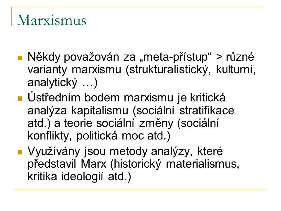 """Marxismus Někdy považován za """"meta-přístup > různé varianty marxismu (strukturalistický, kulturní, analytický …) Ústředním bodem marxismu je kritická analýza kapitalismu (sociální stratifikace atd.) a teorie sociální změny (sociální konflikty, politická moc atd.) Využívány jsou metody analýzy, které představil Marx (historický materialismus, kritika ideologií atd.)"""