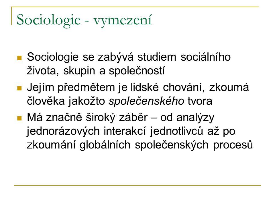 Sociologie - vymezení Sociologie se zabývá studiem sociálního života, skupin a společností Jejím předmětem je lidské chování, zkoumá člověka jakožto společenského tvora Má značně široký záběr – od analýzy jednorázových interakcí jednotlivců až po zkoumání globálních společenských procesů