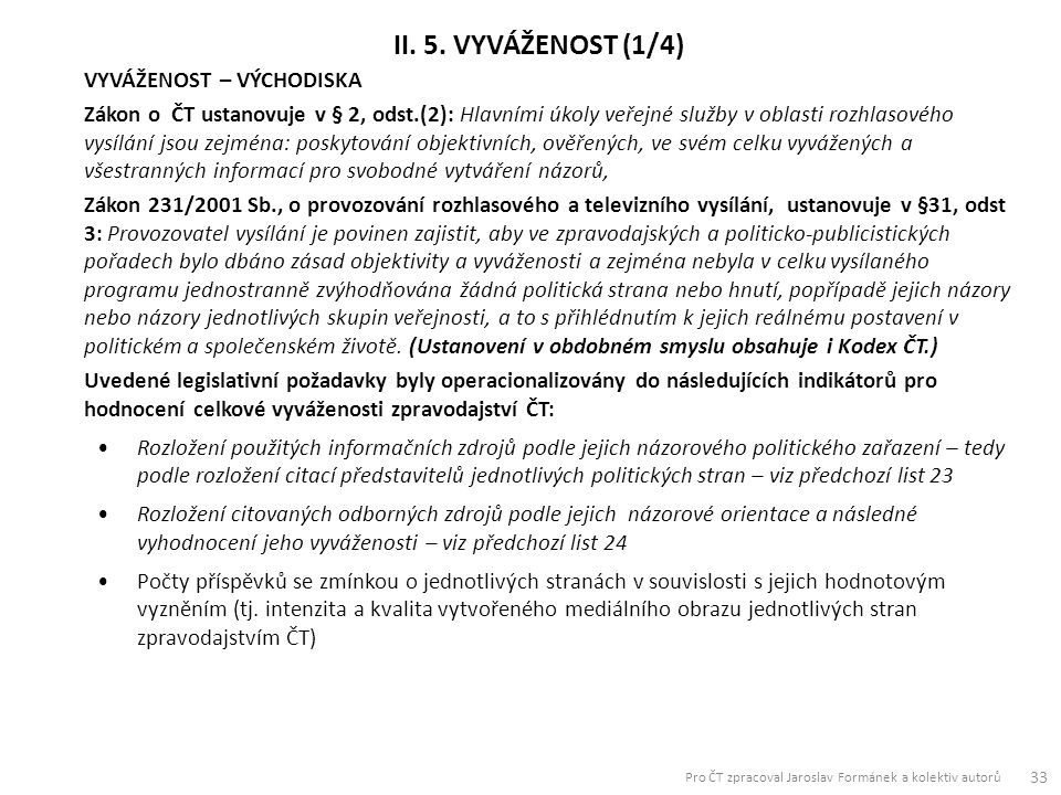 VYVÁŽENOST – VÝCHODISKA Zákon o ČT ustanovuje v § 2, odst.(2): Hlavními úkoly veřejné služby v oblasti rozhlasového vysílání jsou zejména: poskytování objektivních, ověřených, ve svém celku vyvážených a všestranných informací pro svobodné vytváření názorů, Zákon 231/2001 Sb., o provozování rozhlasového a televizního vysílání, ustanovuje v §31, odst 3: Provozovatel vysílání je povinen zajistit, aby ve zpravodajských a politicko-publicistických pořadech bylo dbáno zásad objektivity a vyváženosti a zejména nebyla v celku vysílaného programu jednostranně zvýhodňována žádná politická strana nebo hnutí, popřípadě jejich názory nebo názory jednotlivých skupin veřejnosti, a to s přihlédnutím k jejich reálnému postavení v politickém a společenském životě.