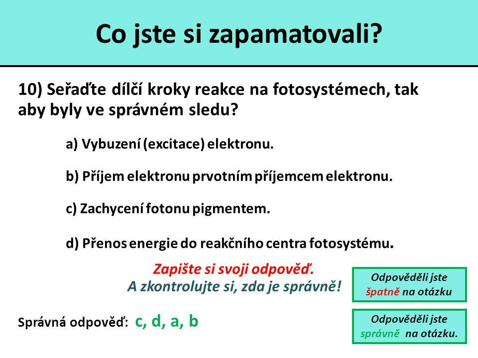 Co jste si zapamatovali? 10) Seřaďte dílčí kroky reakce na fotosystémech, tak aby byly ve správném sledu? a) Vybuzení (excitace) elektronu. b) Příjem