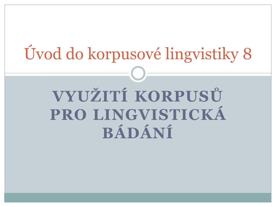 VYUŽITÍ KORPUSŮ PRO LINGVISTICKÁ BÁDÁNÍ Úvod do korpusové lingvistiky 8