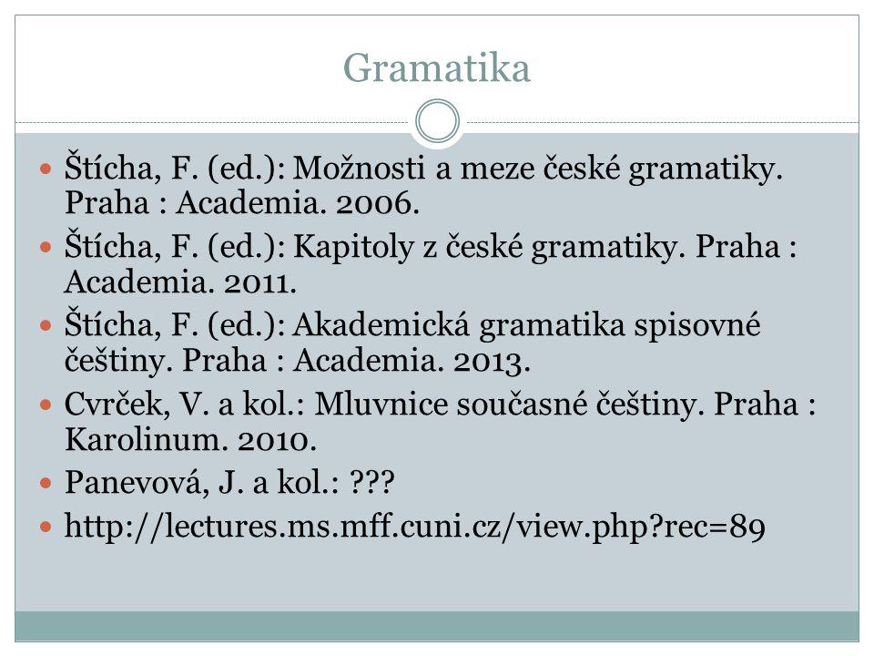 Gramatika Štícha, F. (ed.): Možnosti a meze české gramatiky. Praha : Academia. 2006. Štícha, F. (ed.): Kapitoly z české gramatiky. Praha : Academia. 2